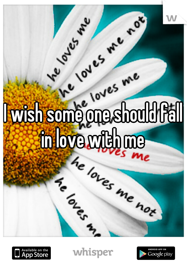 I wish some one should fall in love with me