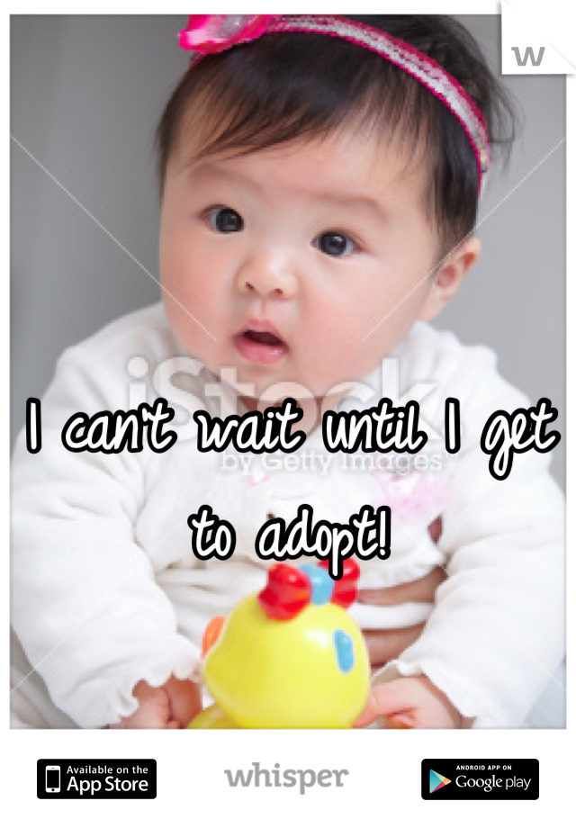 I can't wait until I get to adopt!