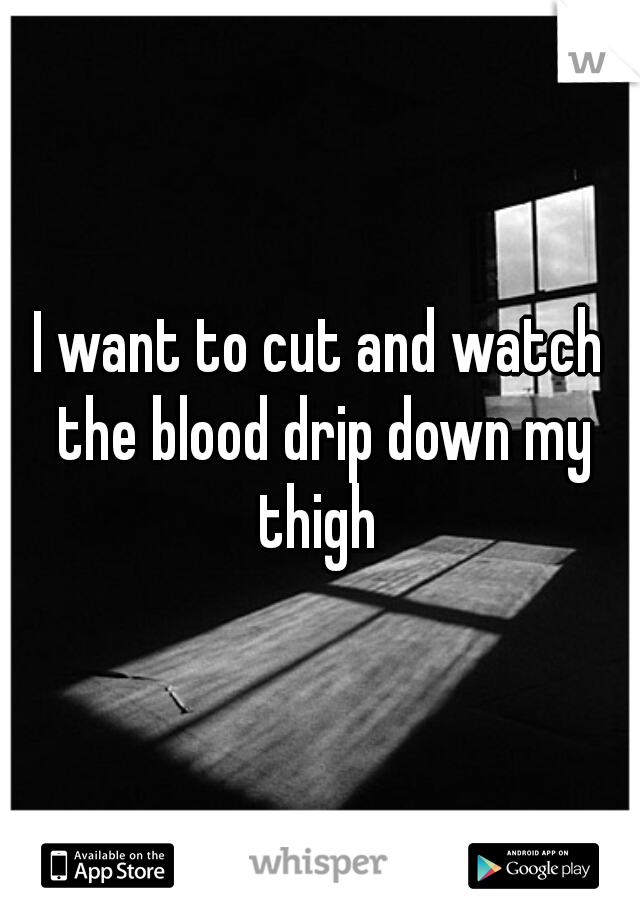 I want to cut and watch the blood drip down my thigh