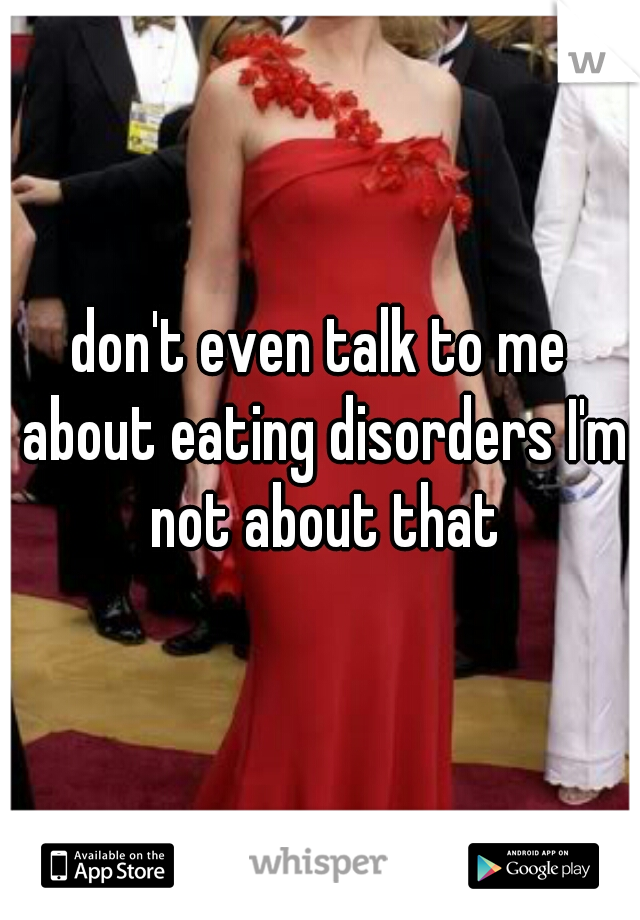 don't even talk to me about eating disorders I'm not about that