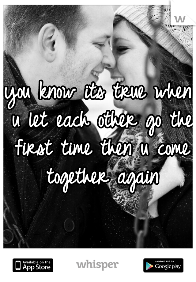 you know its true when u let each other go the first time then u come together again