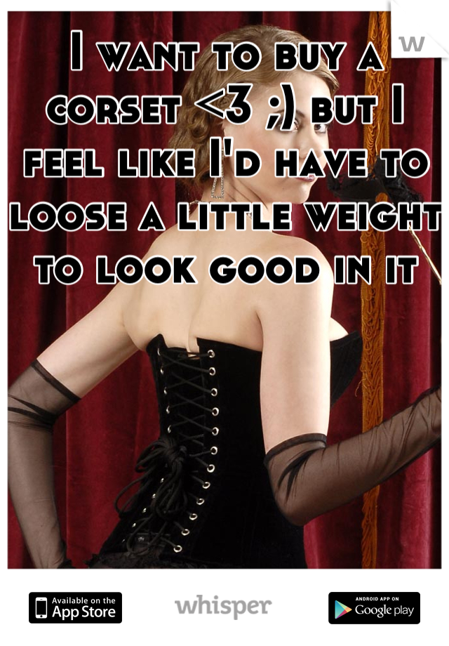 I want to buy a corset <3 ;) but I feel like I'd have to loose a little weight to look good in it