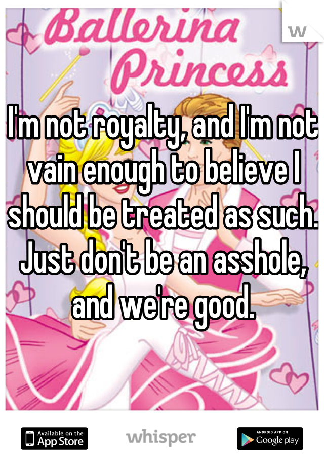 I'm not royalty, and I'm not vain enough to believe I should be treated as such. Just don't be an asshole, and we're good.