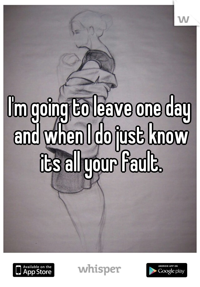 I'm going to leave one day and when I do just know its all your fault.