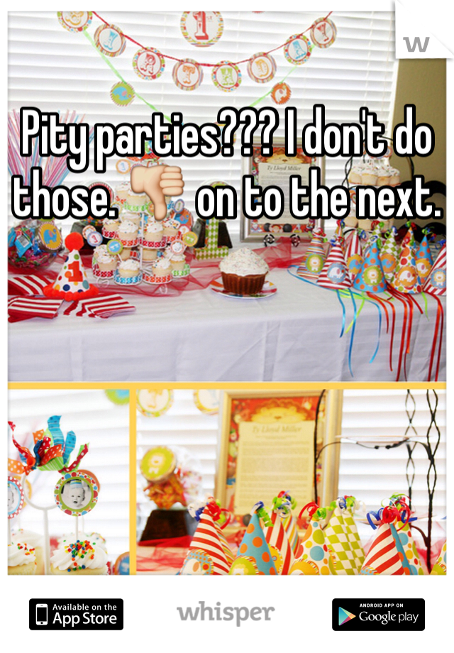 Pity parties??? I don't do those. 👎 on to the next.