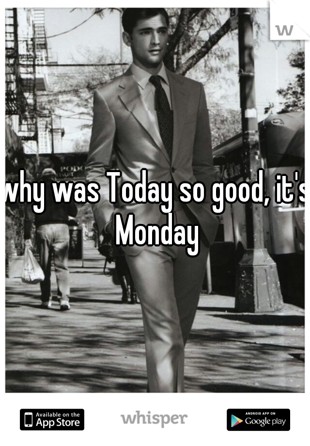 why was Today so good, it's Monday