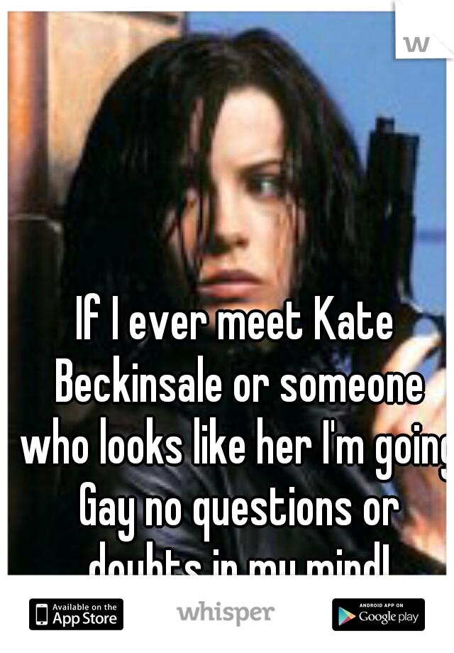 If I ever meet Kate Beckinsale or someone who looks like her I'm going Gay no questions or doubts in my mind!