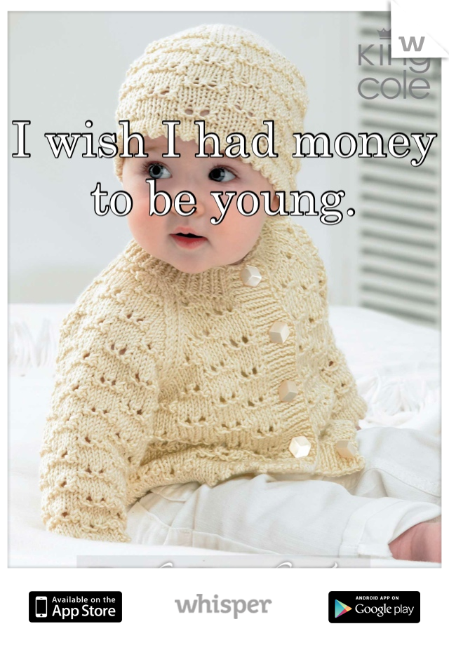 I wish I had money to be young.