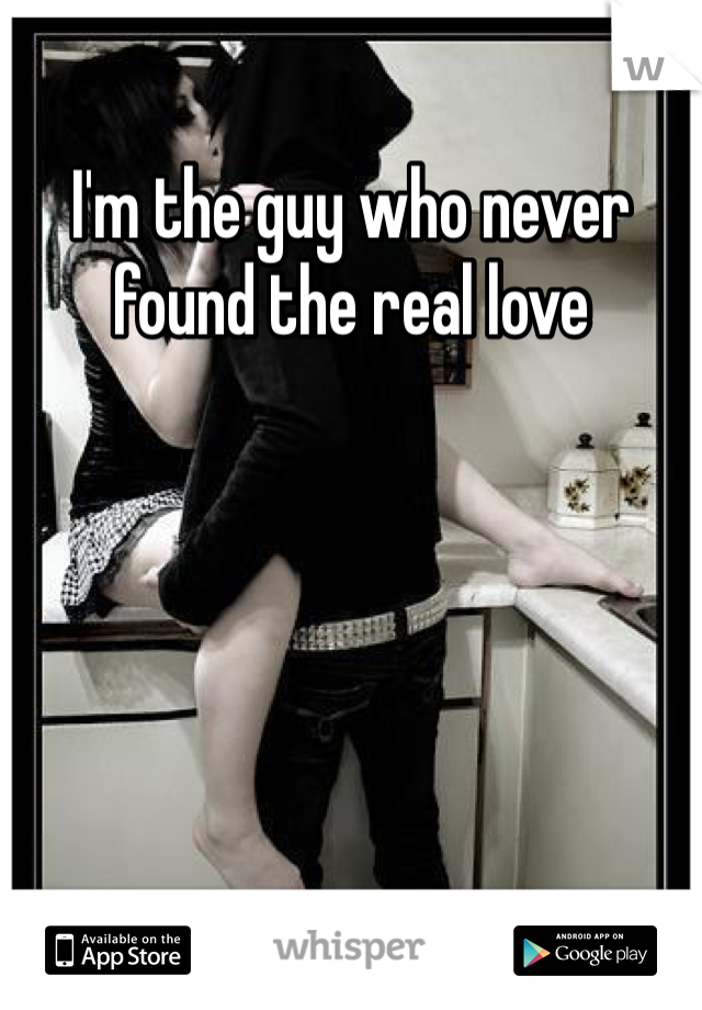 I'm the guy who never found the real love