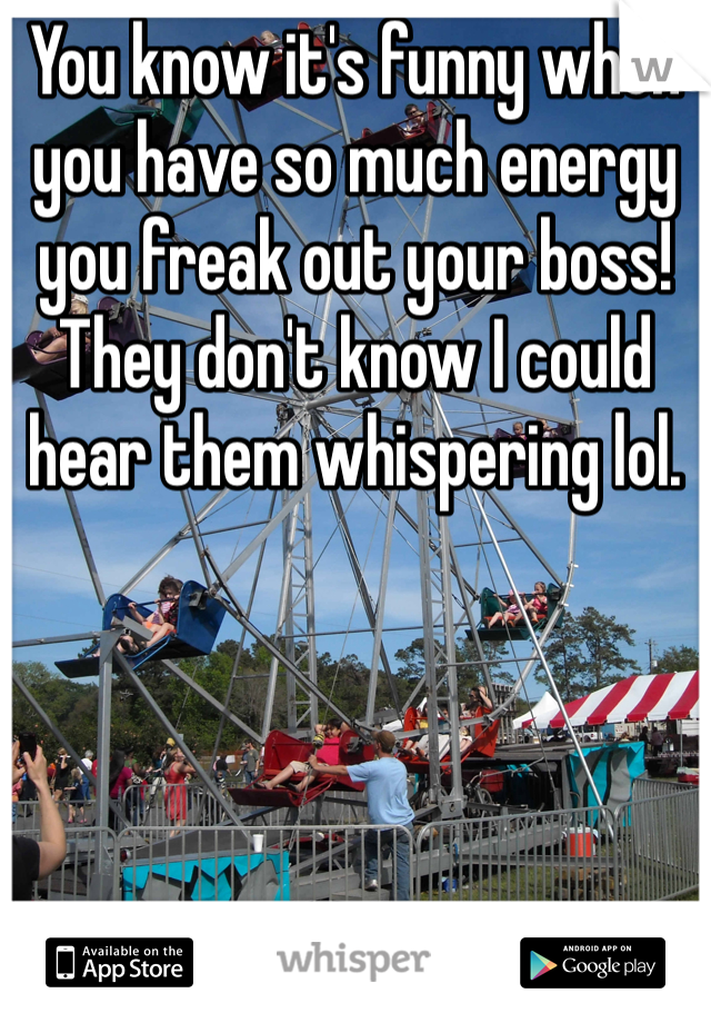 You know it's funny when you have so much energy you freak out your boss! They don't know I could hear them whispering lol.
