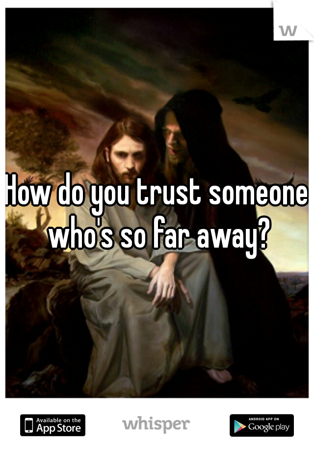 How do you trust someone who's so far away?