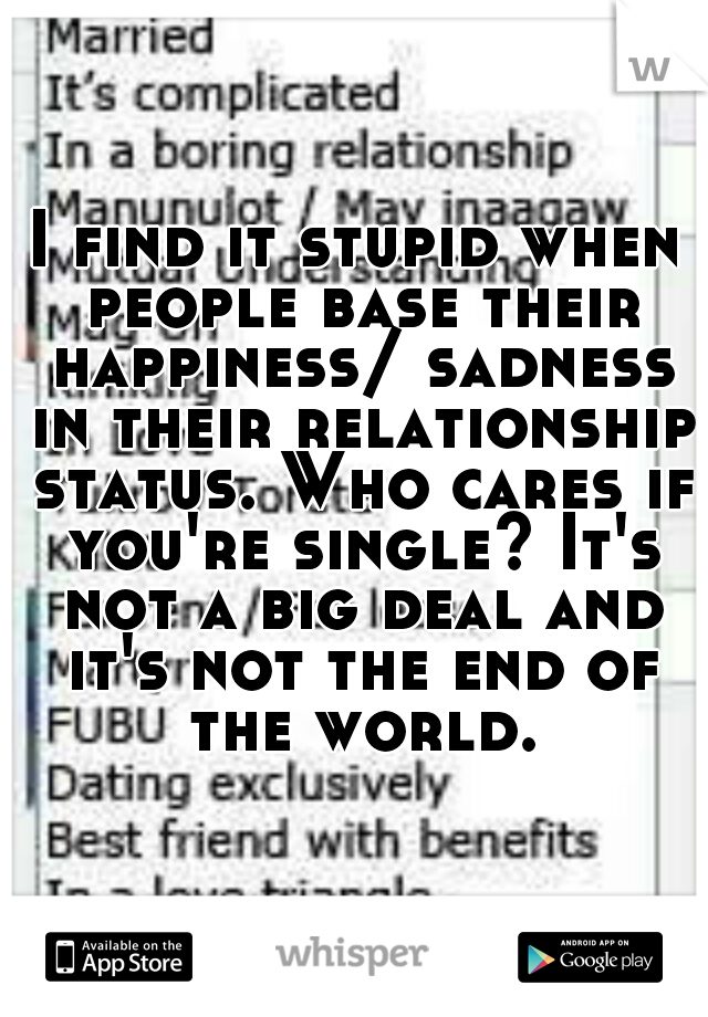 I find it stupid when people base their happiness/ sadness in their relationship status. Who cares if you're single? It's not a big deal and it's not the end of the world.