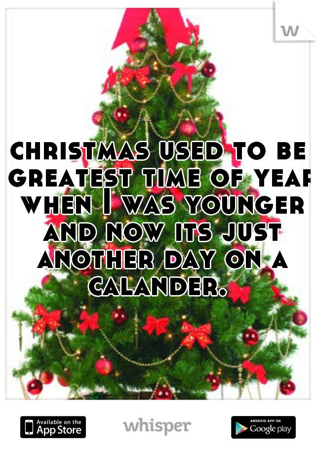 christmas used to be greatest time of year when I was younger and now its just another day on a calander.