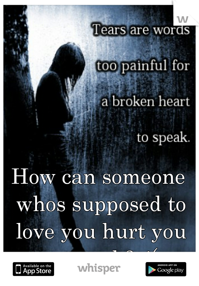 How can someone whos supposed to love you hurt you so much? :'(