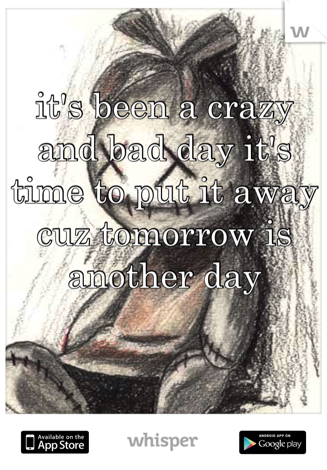 it's been a crazy and bad day it's time to put it away cuz tomorrow is another day