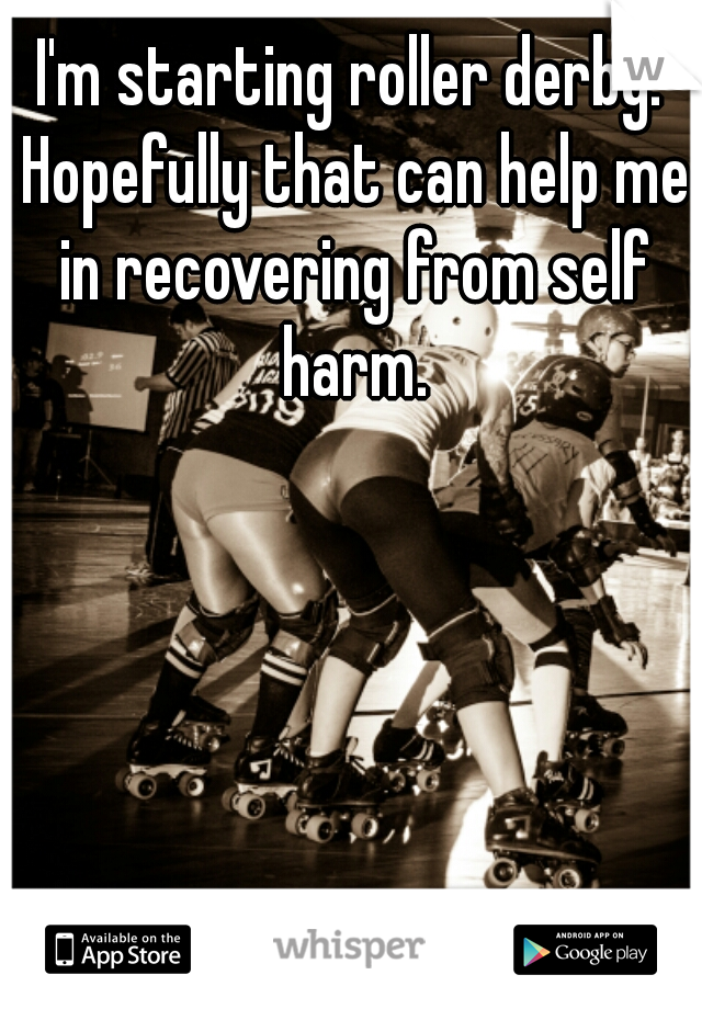 I'm starting roller derby. Hopefully that can help me in recovering from self harm.