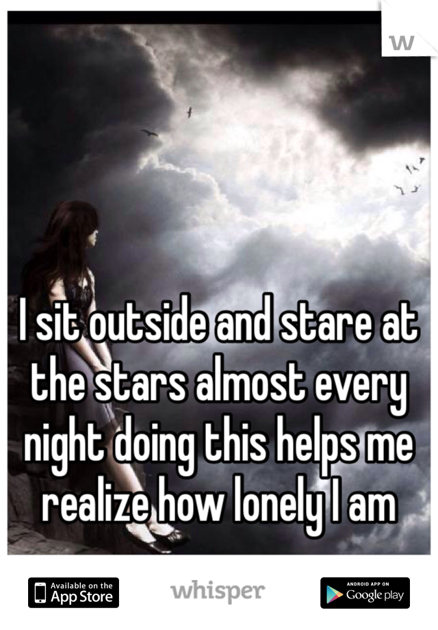 I sit outside and stare at the stars almost every night doing this helps me realize how lonely I am
