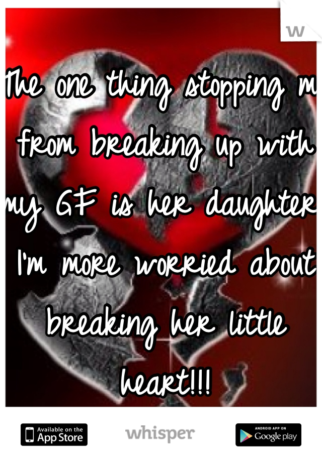The one thing stopping me from breaking up with my GF is her daughter. I'm more worried about breaking her little heart!!!