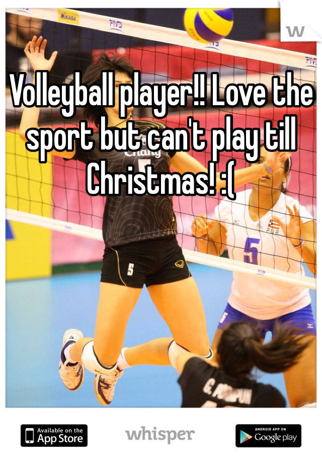 Volleyball player!! Love the sport but can't play till Christmas! :(