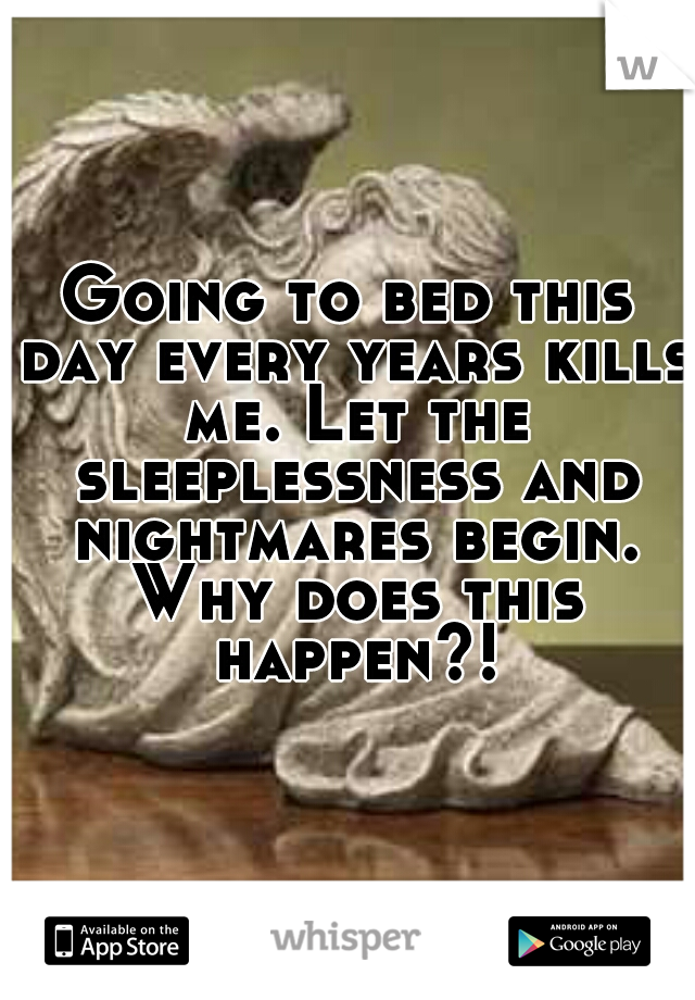 Going to bed this day every years kills me. Let the sleeplessness and nightmares begin. Why does this happen?!