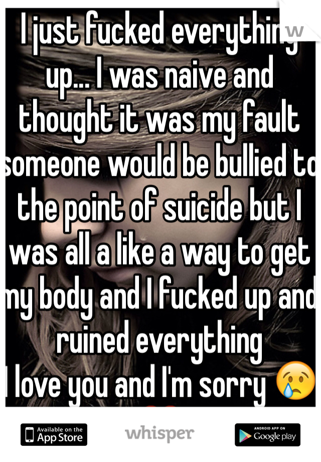 I just fucked everything up... I was naive and thought it was my fault someone would be bullied to the point of suicide but I was all a like a way to get my body and I fucked up and ruined everything  I love you and I'm sorry 😢❤️