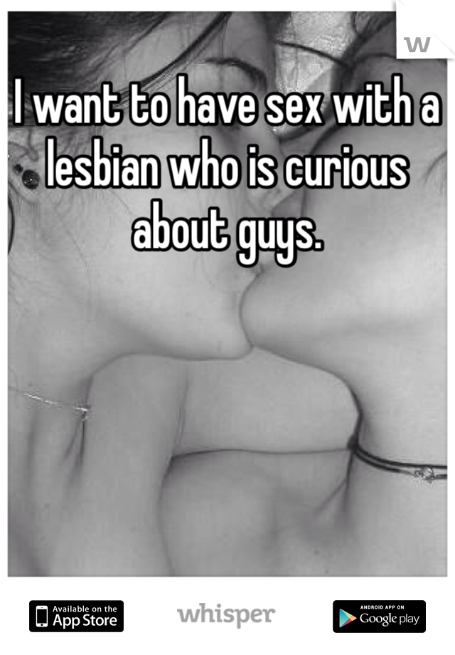 I want to have sex with a lesbian who is curious about guys.