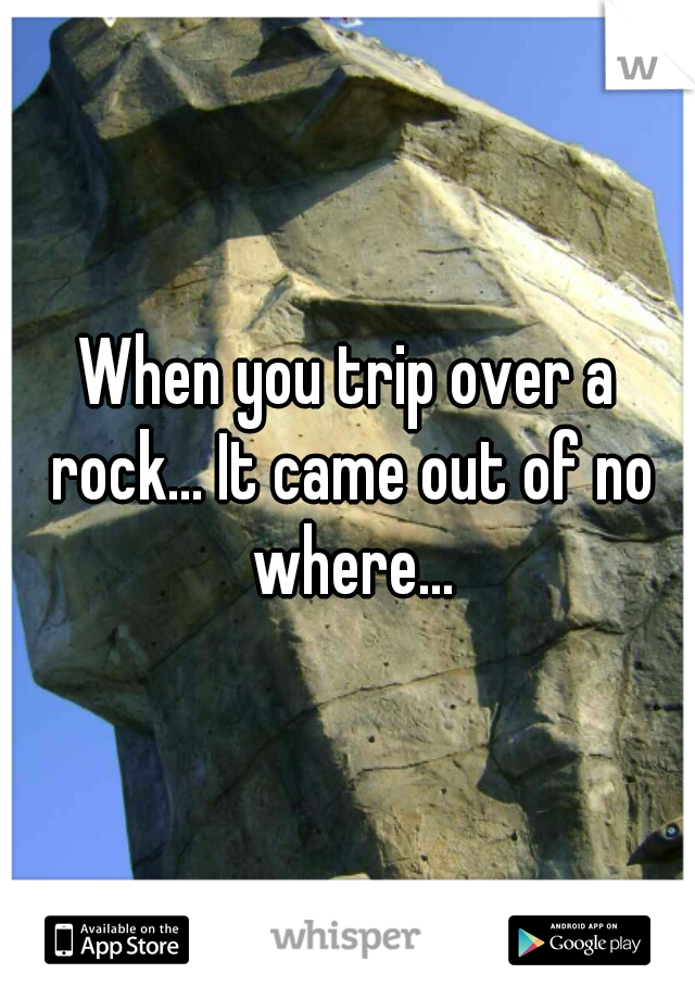 When you trip over a rock... It came out of no where...