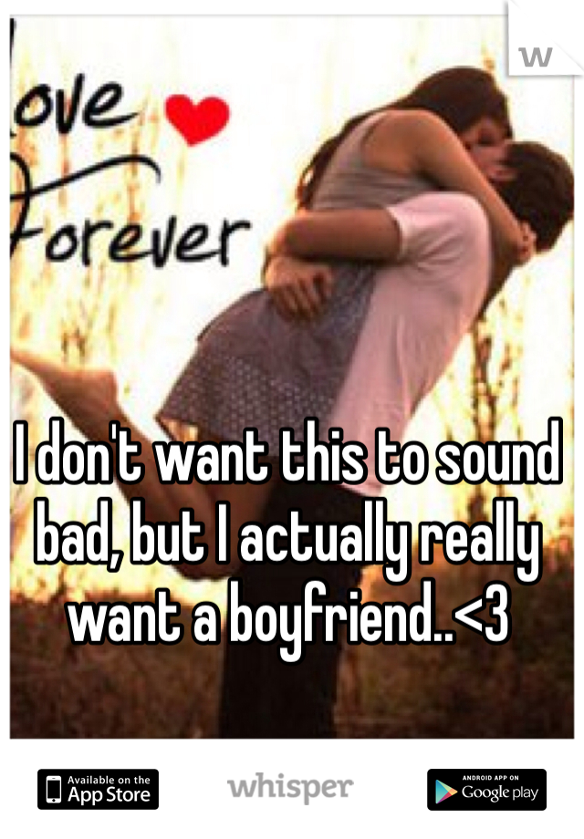 I don't want this to sound bad, but I actually really want a boyfriend..<3