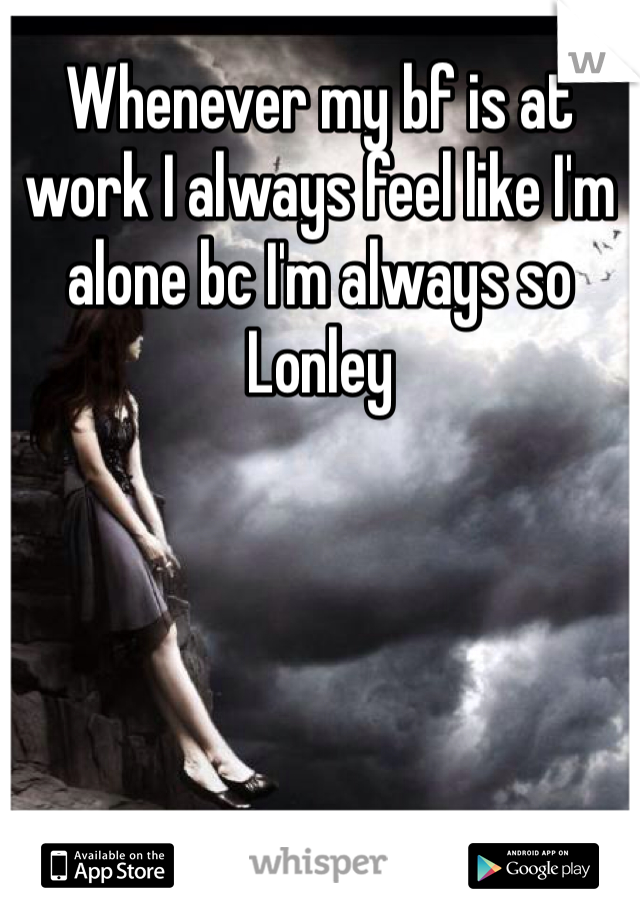 Whenever my bf is at work I always feel like I'm alone bc I'm always so Lonley
