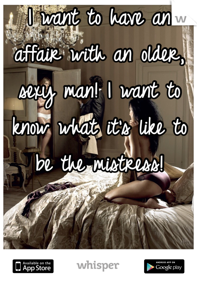 I want to have an affair with an older, sexy man! I want to know what it's like to be the mistress!