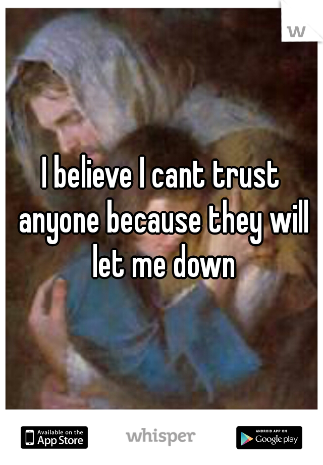 I believe I cant trust anyone because they will let me down