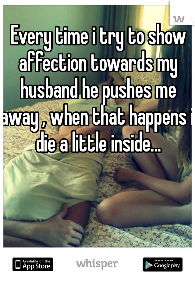 Every time i try to show affection towards my husband he pushes me away , when that happens i die a little inside...