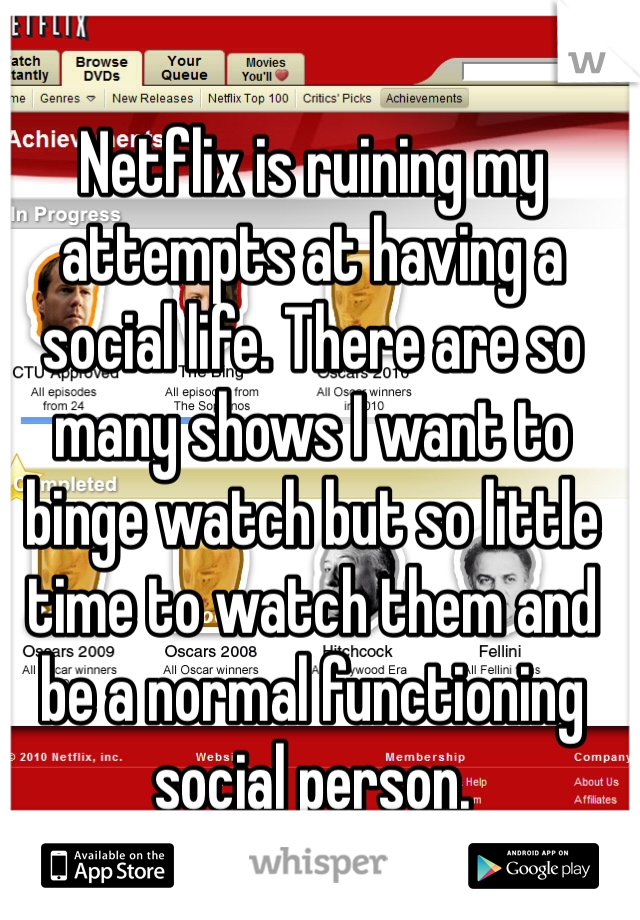 Netflix is ruining my attempts at having a social life. There are so many shows I want to binge watch but so little time to watch them and be a normal functioning social person.