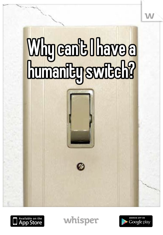 Why can't I have a humanity switch?