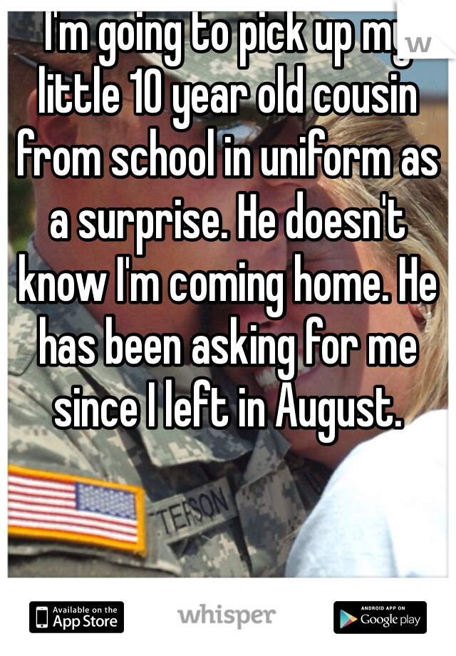 I'm going to pick up my little 10 year old cousin from school in uniform as a surprise. He doesn't know I'm coming home. He has been asking for me since I left in August.