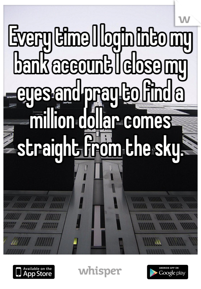 Every time I login into my bank account I close my eyes and pray to find a million dollar comes straight from the sky.