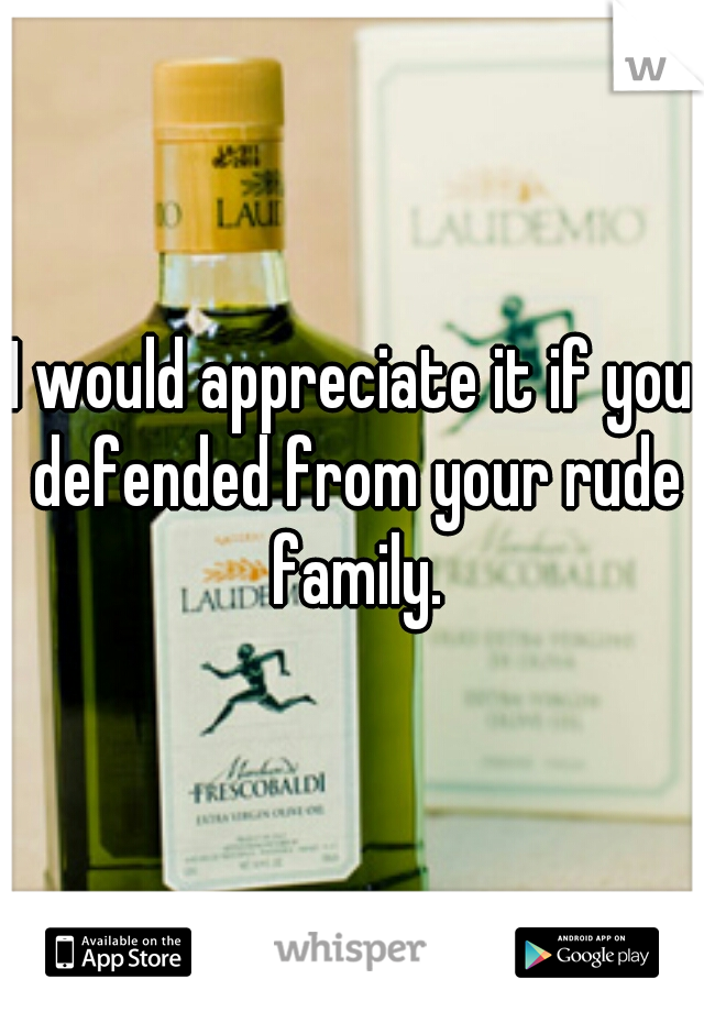 I would appreciate it if you defended from your rude family.