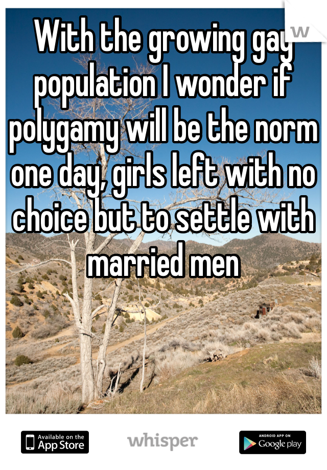 With the growing gay population I wonder if polygamy will be the norm one day, girls left with no choice but to settle with married men
