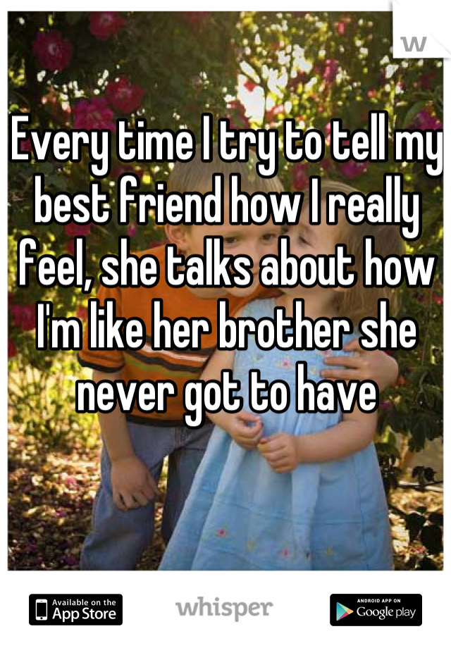 Every time I try to tell my best friend how I really feel, she talks about how I'm like her brother she never got to have