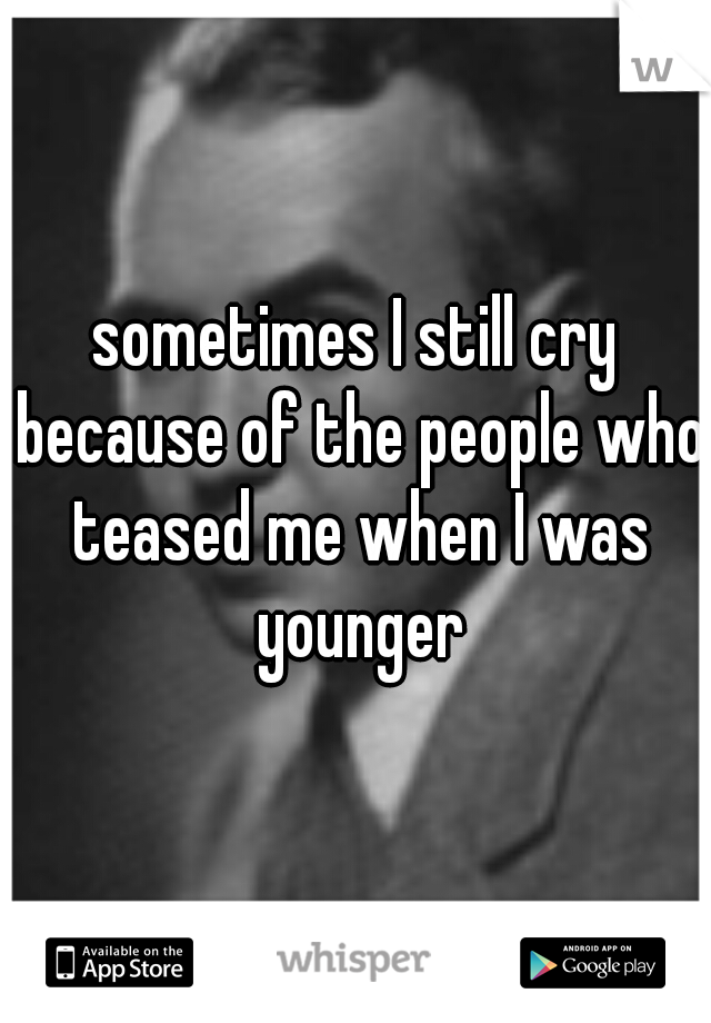 sometimes I still cry because of the people who teased me when I was younger