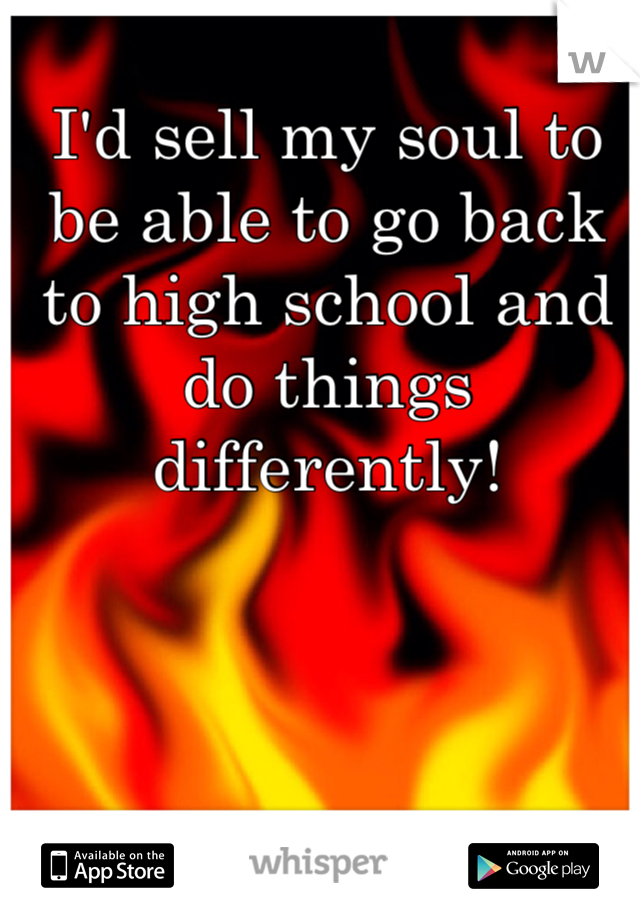 I'd sell my soul to be able to go back to high school and do things differently!