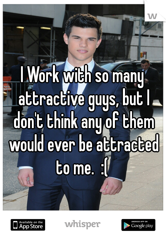 I Work with so many attractive guys, but I don't think any of them would ever be attracted to me.  :(