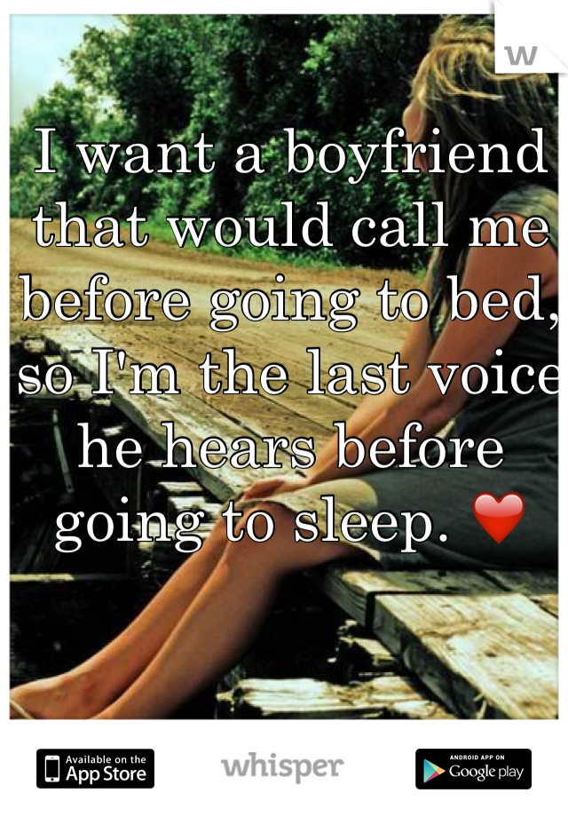 I want a boyfriend that would call me before going to bed, so I'm the last voice he hears before going to sleep. ❤️