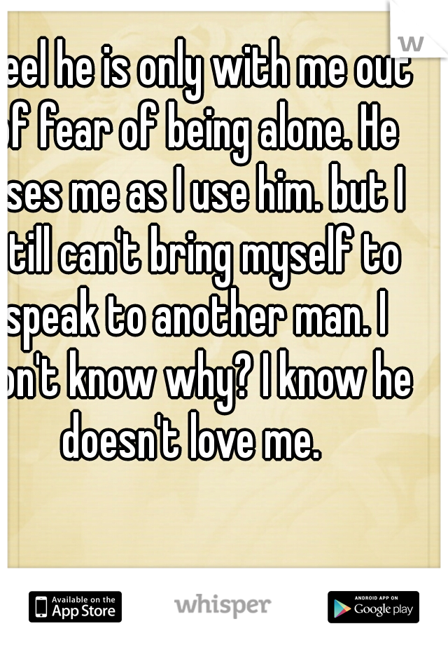 I feel he is only with me out of fear of being alone. He uses me as I use him. but I still can't bring myself to speak to another man. I don't know why? I know he doesn't love me.