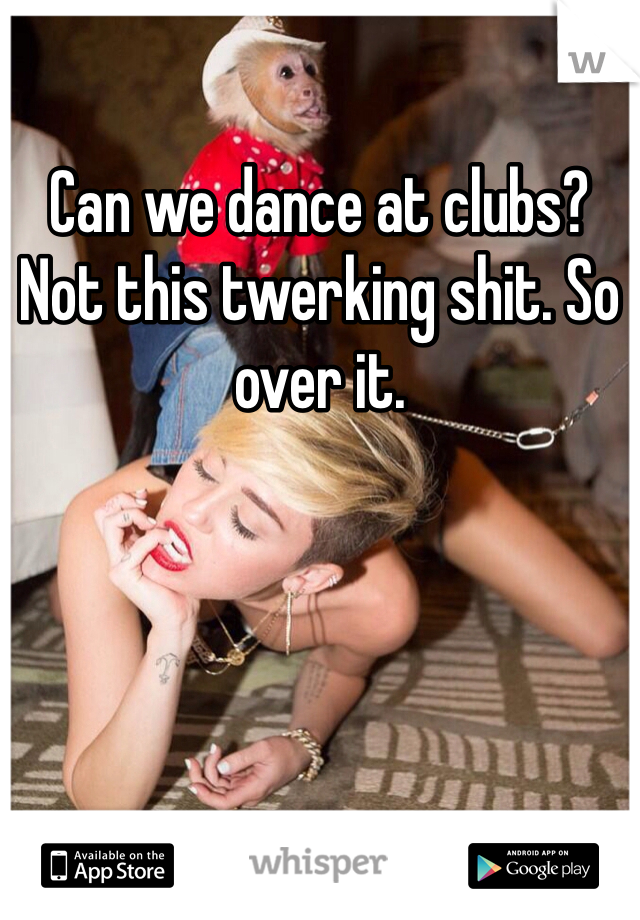 Can we dance at clubs? Not this twerking shit. So over it.