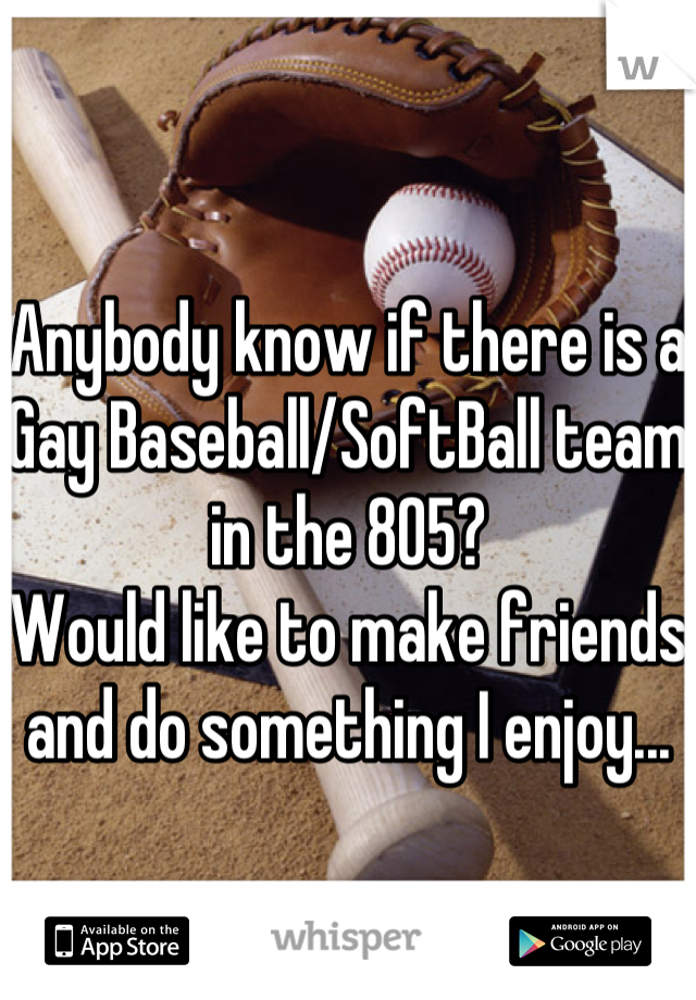 Anybody know if there is a Gay Baseball/SoftBall team in the 805? Would like to make friends and do something I enjoy...