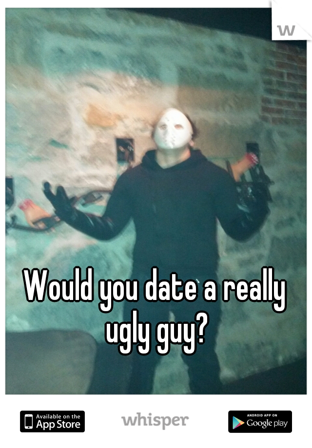 would you date an ugly guy