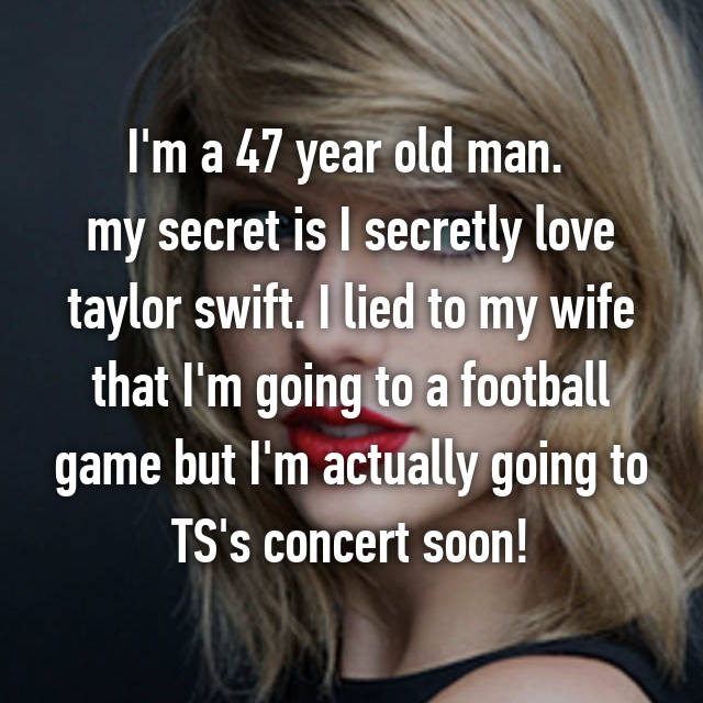 I'm a 47 year old man.  my secret is I secretly love taylor swift. I lied to my wife that I'm going to a football game but I'm actually going to TS's concert soon!