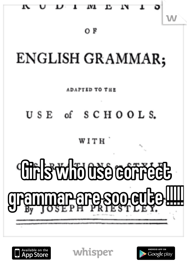 Girls who use correct grammar are soo cute !!!!!