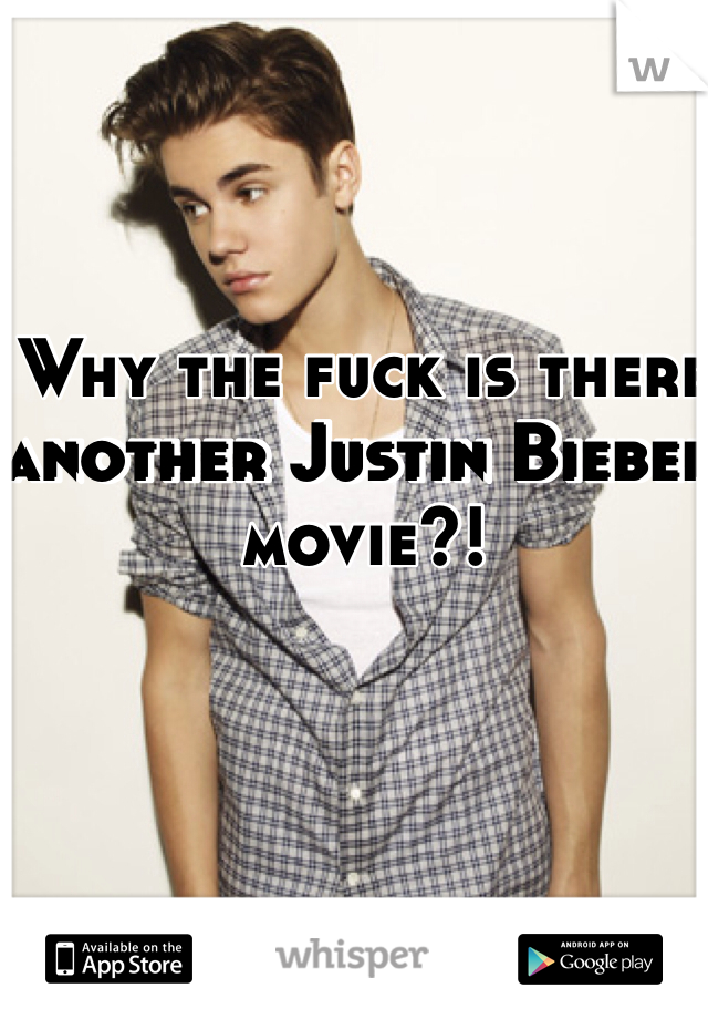 Why the fuck is there another Justin Bieber movie?!